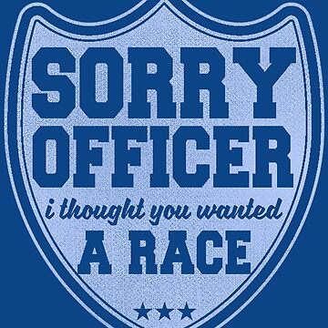 Sorry Officer I Thought You Wanted A Race  by thespottydogg