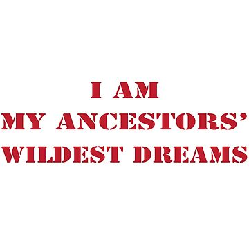 I'm My Ancestors Wildest Dream by Mill8ion
