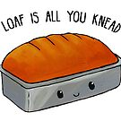 Food Pun - Loaf is All You Knead by artsbycheri