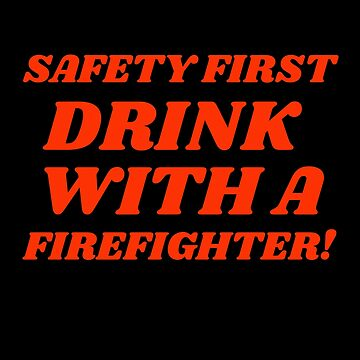 Safety First Drink With A Firefighter Funny Fireman by csfanatikdbz