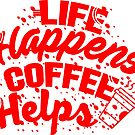 LIFE HAPPENS COFFEE HELPS by PurpleLoxe