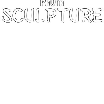 PhD in Sculpture Graduation Hobby Birthday Celebration Gift by geekydesigner