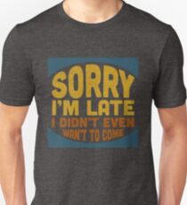 Sorry I'me Late - I Didn't Want to Come - Funny Joke Unisex T-Shirt