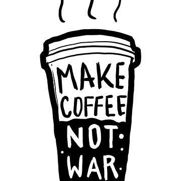 Make Coffee Not War  by tofusan