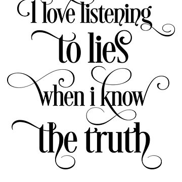 'i love listening the lies when i know the truth' by leyogi