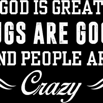 God is great Pugs are good and People are crazy by bilinyam