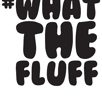 WTF - What the Fluff by foofighters69