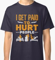 Physical Therapist Funny I Get Paid To Hurt People Classic T-Shirt