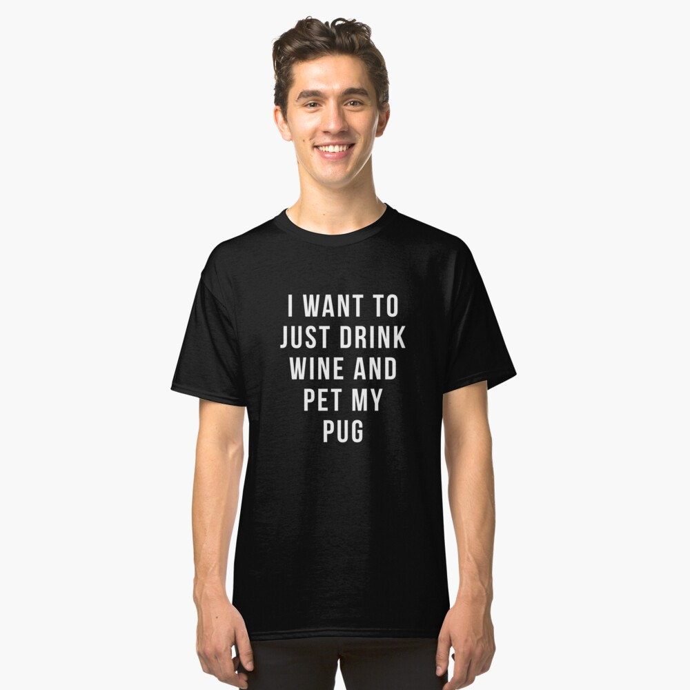 I want to just drink wine and pet my pug shirt Classic T-Shirt Front