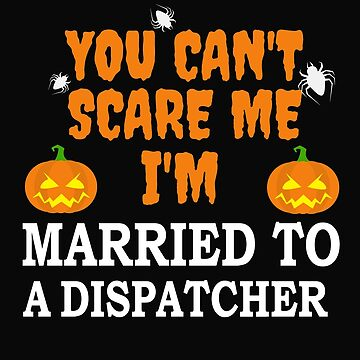 Can't scare me I'm Married to a Dispatcher  HalloweeN by losttribe