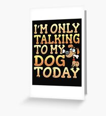 I'm Only Talking To My Dog Today Greeting Card