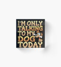 I'm Only Talking To My Dog Today Acrylic Block