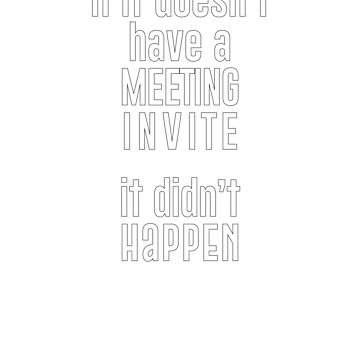 If it doesn't have a MEETING INVITE it didn't HAPPEN by ianlewer