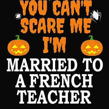 Can't scare me I'm Married to a French Teacher Marriage Halloween by losttribe