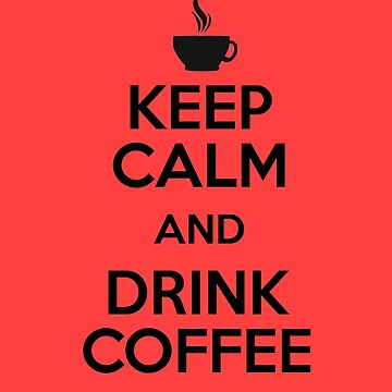 Keep Calm and Drink Coffee by maniacreations