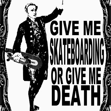 GIVE ME SKATEBOARDING OR GIVE ME DEATH by MisterSeedhead