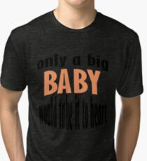 Only A Baby Would Take It To Heart Tri-blend T-Shirt