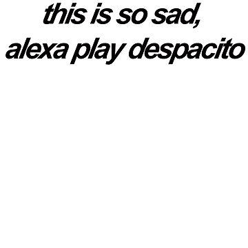 this is so sad alexa play despacito by Rilene