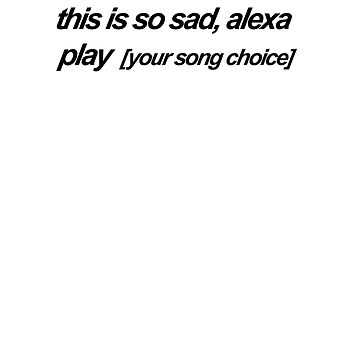 this is so sad alexa play [ your song choice] - message me on twt by Rilene