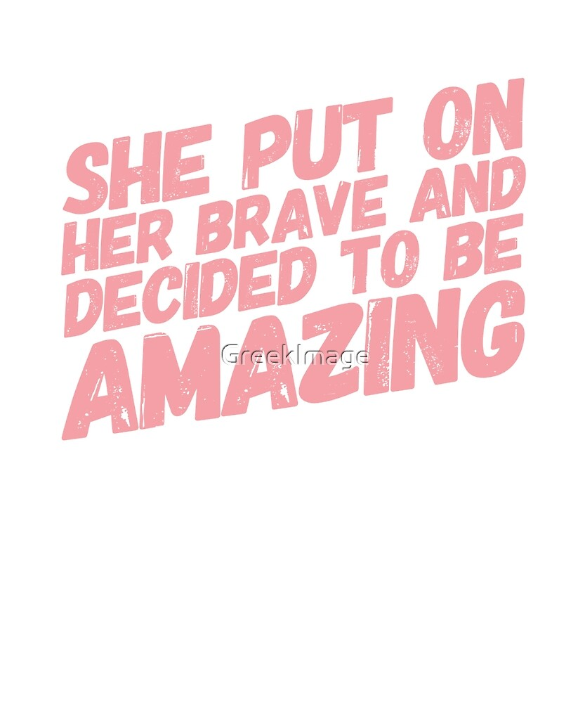 She put on her brave and decided to be amazing by GreekImage