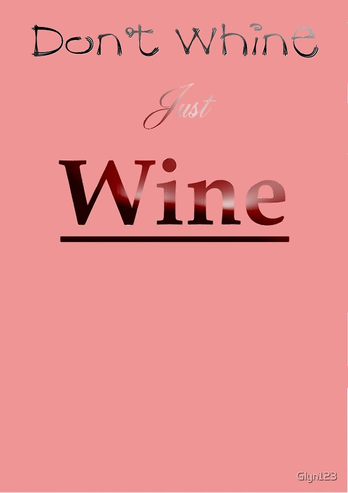 Don't Whine Just Wine - Party Wear - Holidays by Glyn123