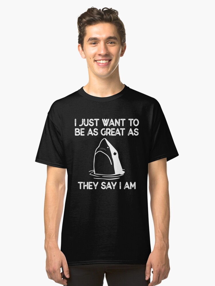 "I Want To Be As Great As They Say I Am Funny Shark Week T-Shirt Gift: ""I Want to be As Great As They Say I Am"" 