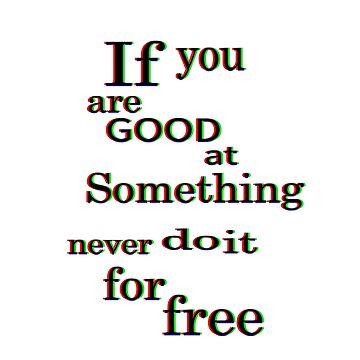 if you are good at some thing never do it for free by shivampathare