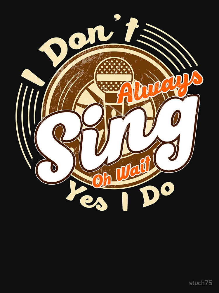 I Don't Always Sing Oh Wait Yes I Do by stuch75