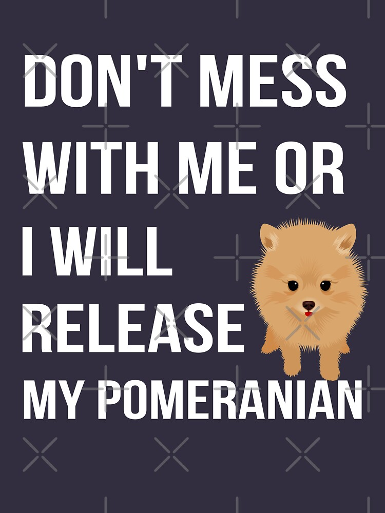 Don't Mess With Me or I Will Release my Pomeranian by dk80