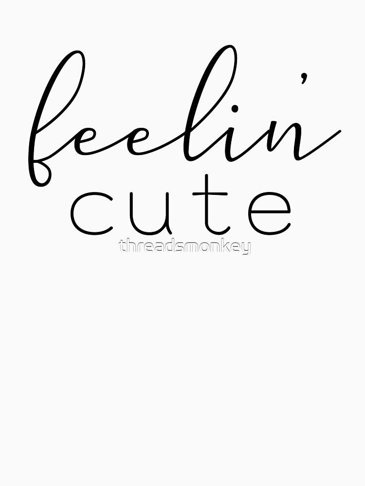 Feelin Cute Womens Shirt Funny Quotes Gift Wife Girlfriend Cute T Shirt by threadsmonkey