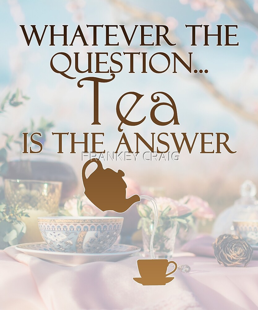 Tea is the answer by FRANKEY CRAIG
