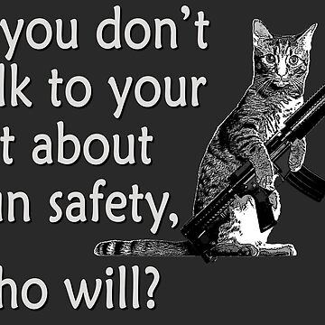 Talk to Your Cat About Gun Safety by ColorCats