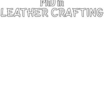 PhD in Leather Crafting Graduation Hobby Birthday Celebration Gift by geekydesigner
