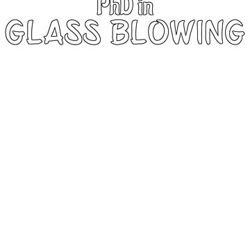 PhD in Glass Blowing Graduation Hobby Birthday Celebration Gift by geekydesigner