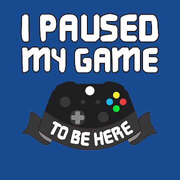 I Paused My Game To Be Here - Funny Gamer by trendo