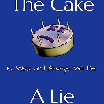 The Cake Is, Was, and Always Will Be, A Lie by Malaclypse235