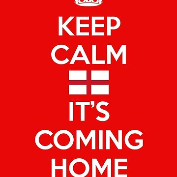 Keep Calm Its Coming Home by MrHandsome