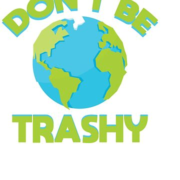 Dont Be Trashy Earth Shirt, Fun Save The Planet Tee Apparel by Customdesign200