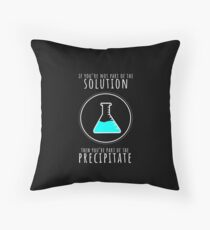 If You're Not Part of Solution You're Precipitate T-Shirt Throw Pillow