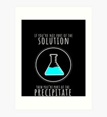 If You're Not Part of Solution You're Precipitate T-Shirt Art Print