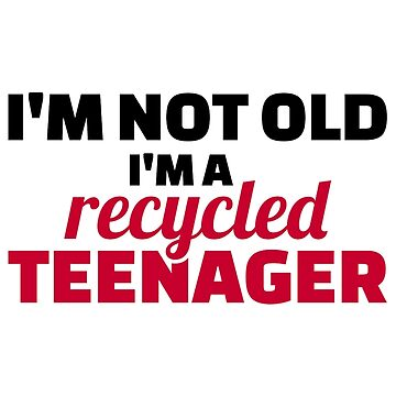 I'm not old I'm a recycled teenager by Designzz