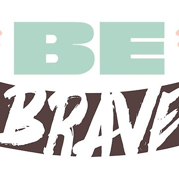 "Original Hand-drawn ""Be Brave"" Inspirational Design by baddawge"