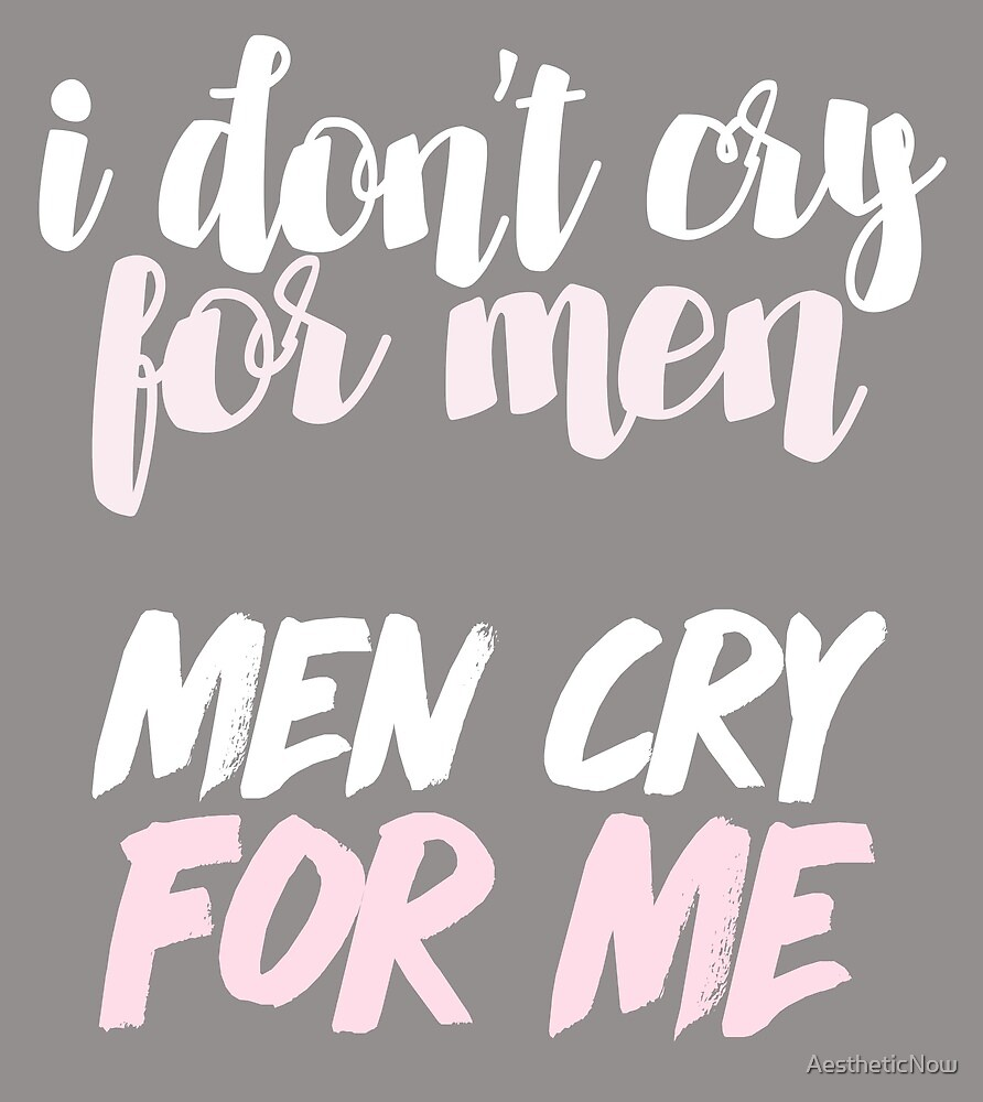 I Don't Cry For Men - Men Cry For Me / 90 Day Fiance Quote  by AestheticNow