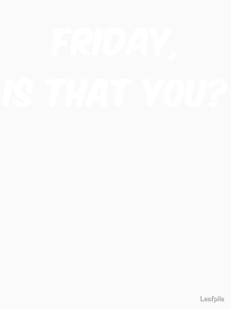 Friday is that you funny saying by Leafpile