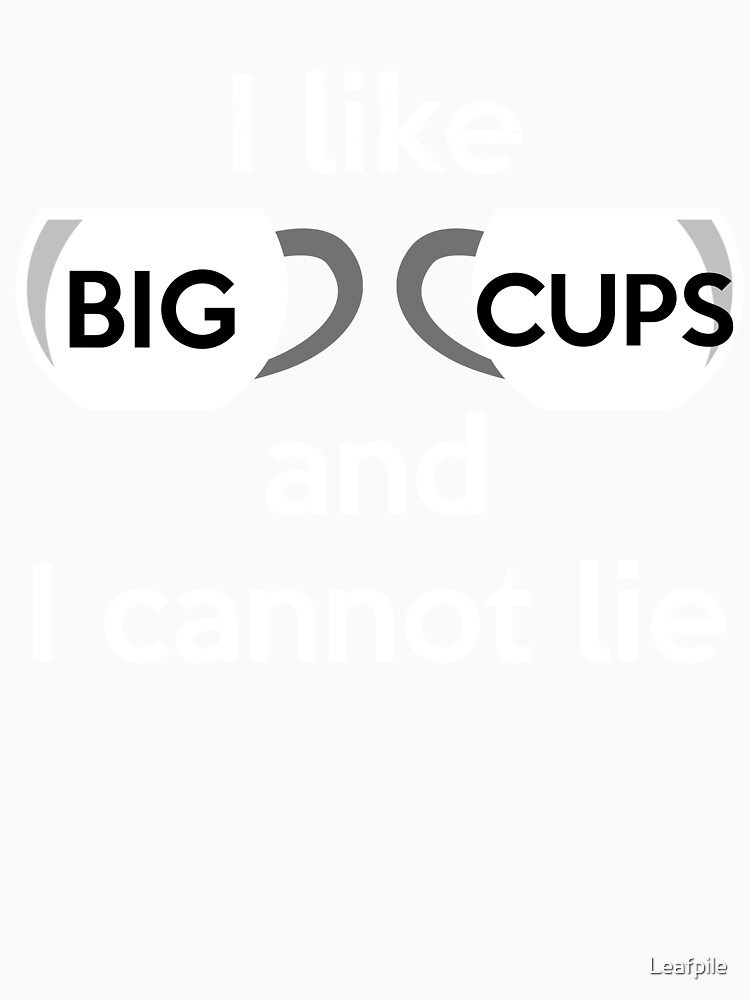 I like big cups and I cannot lie by Leafpile