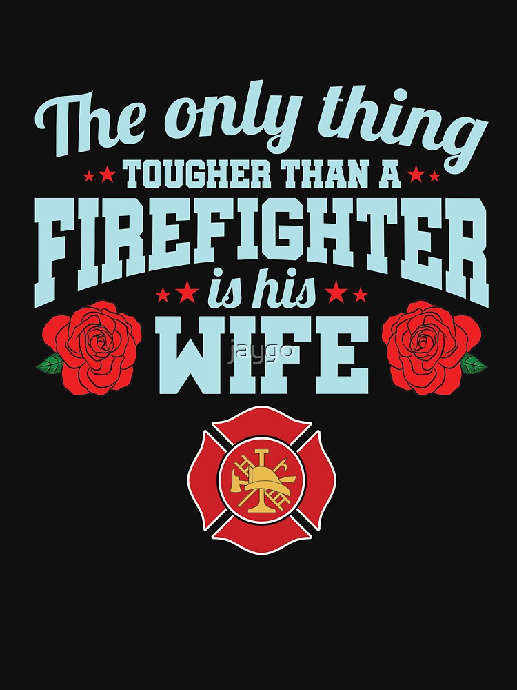 Firefighter Wife The Only Thing Tougher Than A Firefighter Is His Wife by jaygo