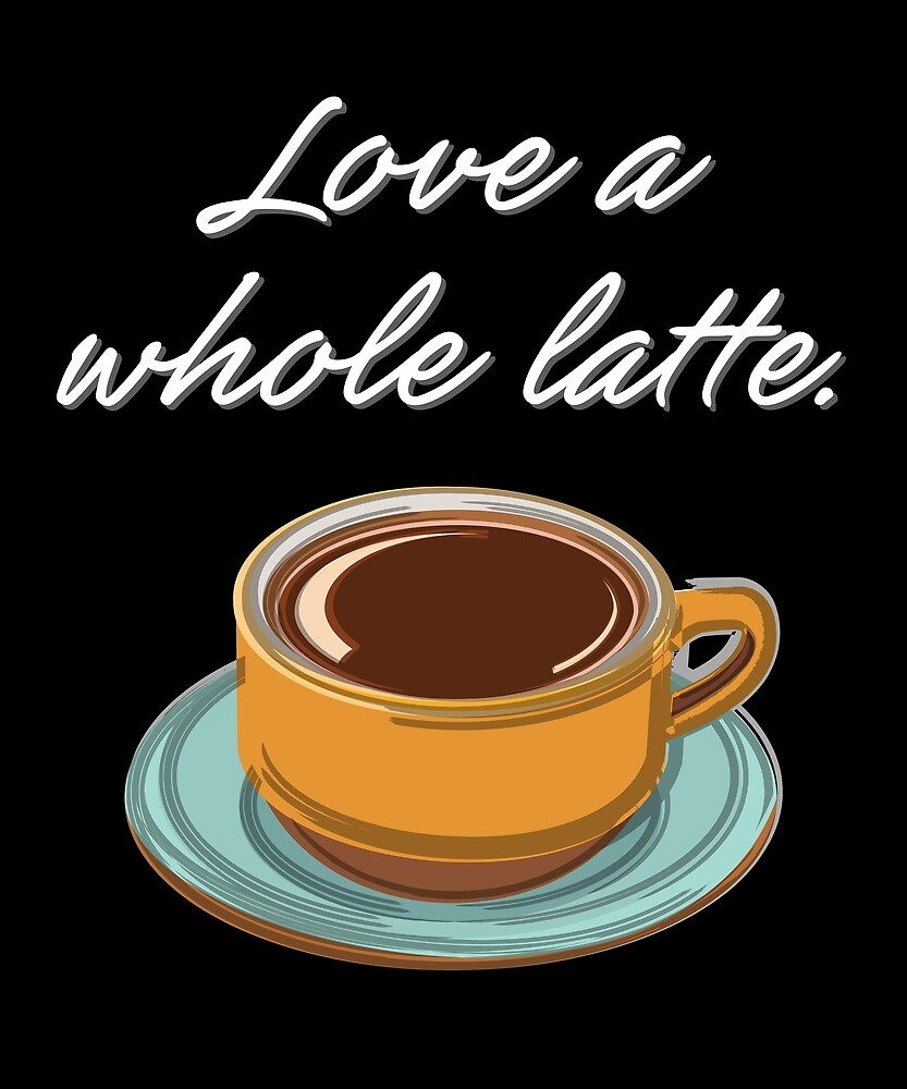Love a Whole Latte by evisionarts