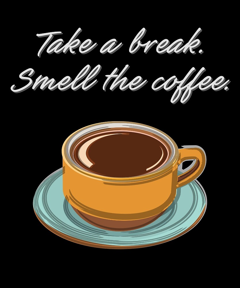 Take a Break. Smell the Coffee. by evisionarts