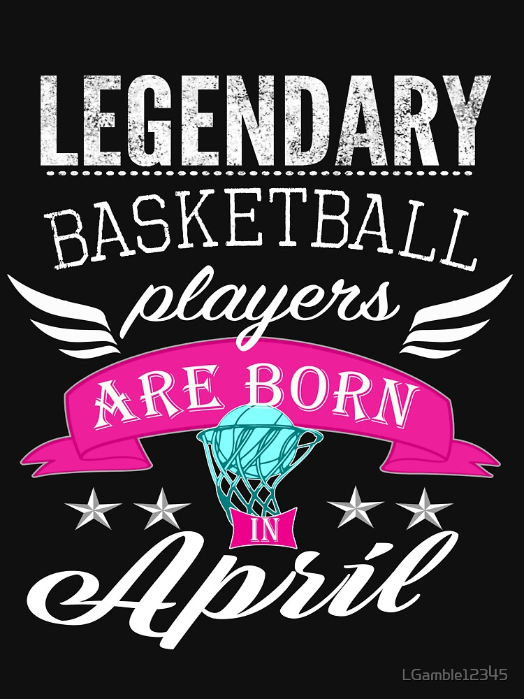 Legendary basketball legends are born in April girls by LGamble12345