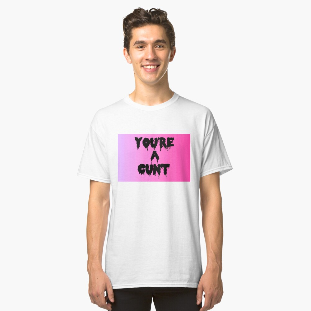 You are a cunt Classic T-Shirt Front